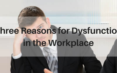 Three Reasons for Dysfunction in the Workplace